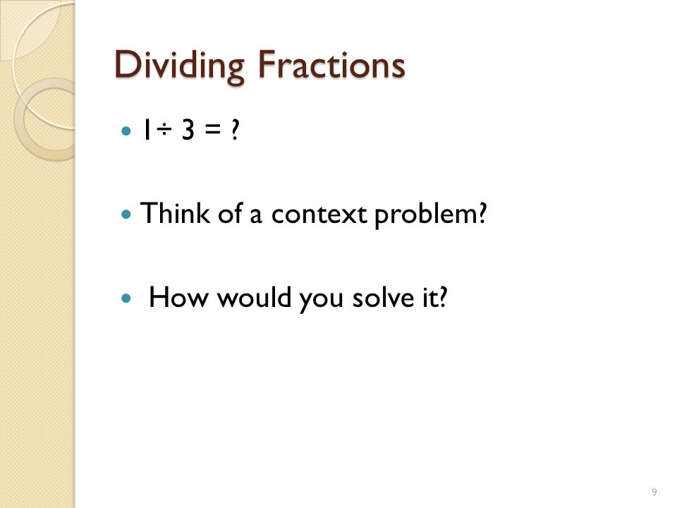 Dividing Fractions 1÷ 3 = ? Think of a context problem? How would you solve it? 9