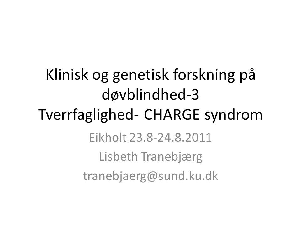 Klinisk og genetisk forskning på døvblindhed-3 Tverrfaglighed- CHARGE syndrom Eikholt 23.8-24.8.2011 Lisbeth Tranebjærg tranebjaerg@sund.ku.dk