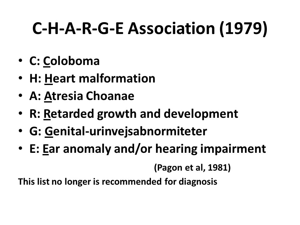 C-H-A-R-G-E Association (1979) C: Coloboma H: Heart malformation A: Atresia Choanae R: Retarded growth and development G: Genital-urinvejsabnormiteter