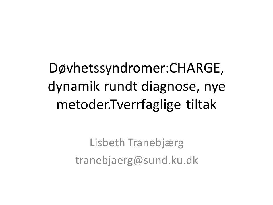 Døvhetssyndromer:CHARGE, dynamik rundt diagnose, nye metoder.Tverrfaglige tiltak Lisbeth Tranebjærg tranebjaerg@sund.ku.dk