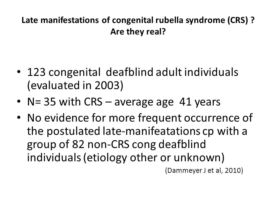Late manifestations of congenital rubella syndrome (CRS) ? Are they real? 123 congenital deafblind adult individuals (evaluated in 2003) N= 35 with CR