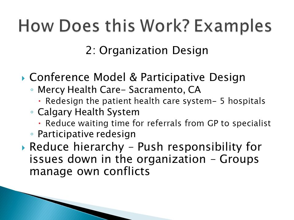 2: Organization Design  Conference Model & Participative Design ◦ Mercy Health Care- Sacramento, CA  Redesign the patient health care system- 5 hospitals ◦ Calgary Health System  Reduce waiting time for referrals from GP to specialist ◦ Participative redesign  Reduce hierarchy – Push responsibility for issues down in the organization – Groups manage own conflicts