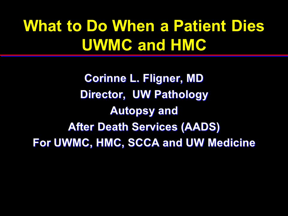 What to Do When a Patient Dies UWMC and HMC Corinne L. Fligner, MD Director, UW Pathology Autopsy and After Death Services (AADS) For UWMC, HMC, SCCA