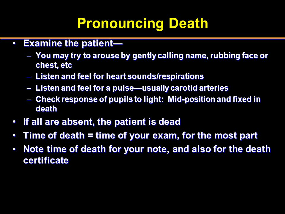 Pronouncing Death Examine the patient—Examine the patient— –You may try to arouse by gently calling name, rubbing face or chest, etc –Listen and feel