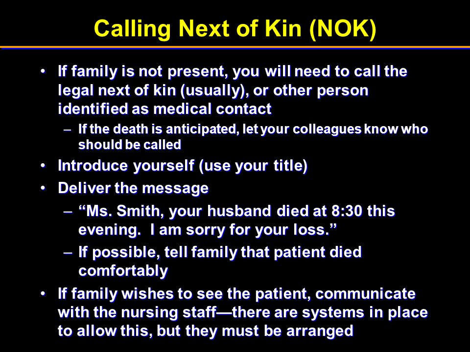 Calling Next of Kin (NOK) If family is not present, you will need to call the legal next of kin (usually), or other person identified as medical conta