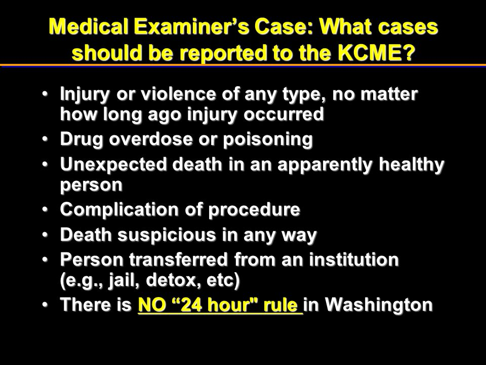 Medical Examiner's Case: What cases should be reported to the KCME? Injury or violence of any type, no matter how long ago injury occurredInjury or vi