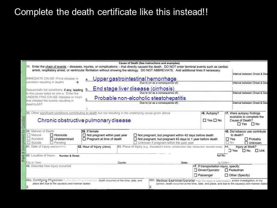 Complete the death certificate like this instead!! Upper gastrointestinal hemorrhage End stage liver disease (cirrhosis) Probable non-alcoholic steato