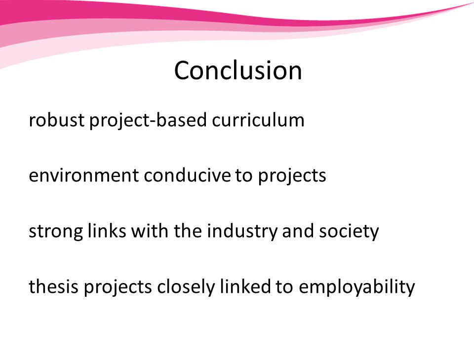 Conclusion robust project-based curriculum environment conducive to projects strong links with the industry and society thesis projects closely linked to employability