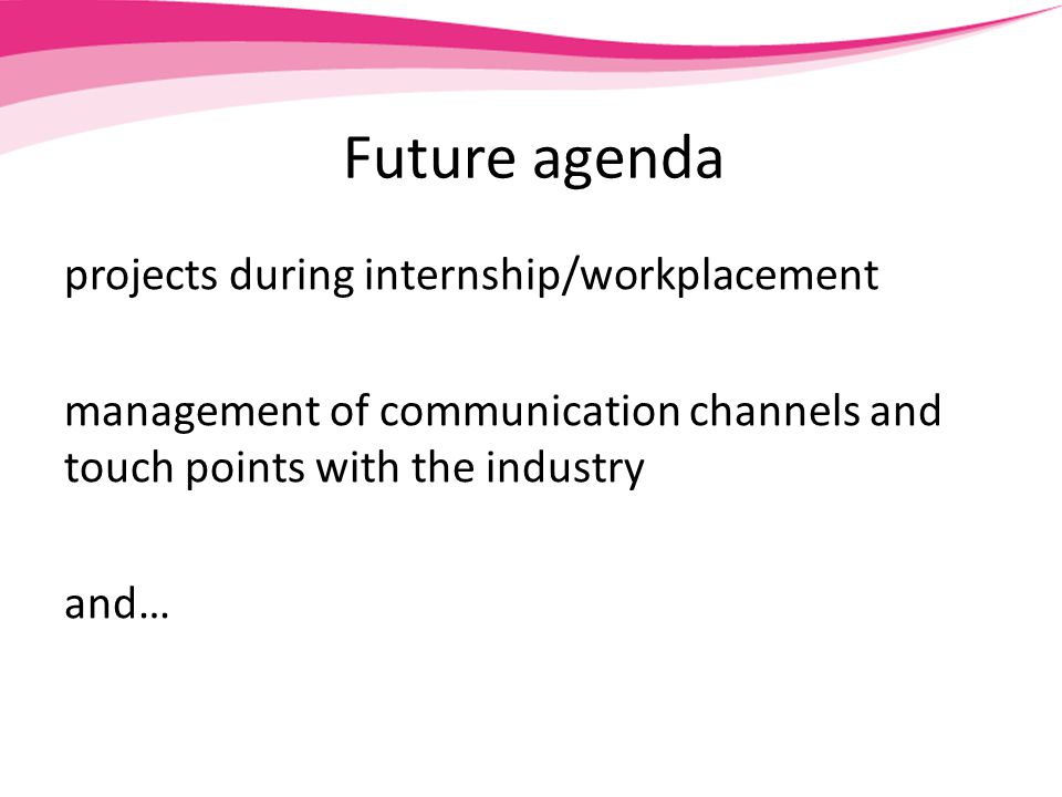 Future agenda projects during internship/workplacement management of communication channels and touch points with the industry and…