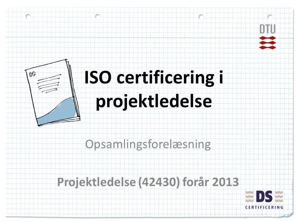 ISO certificering i projektledelse Opsamlingsforelæsning Projektledelse (42430) forår 2013