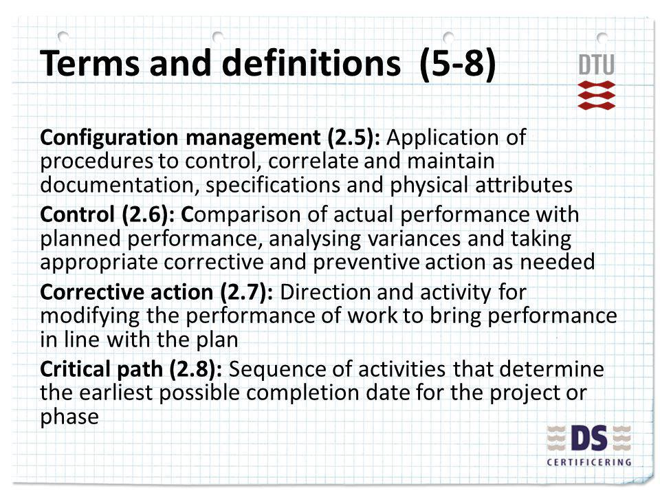 Terms and definitions (5-8) Configuration management (2.5): Application of procedures to control, correlate and maintain documentation, specifications and physical attributes Control (2.6): Comparison of actual performance with planned performance, analysing variances and taking appropriate corrective and preventive action as needed Corrective action (2.7): Direction and activity for modifying the performance of work to bring performance in line with the plan Critical path (2.8): Sequence of activities that determine the earliest possible completion date for the project or phase