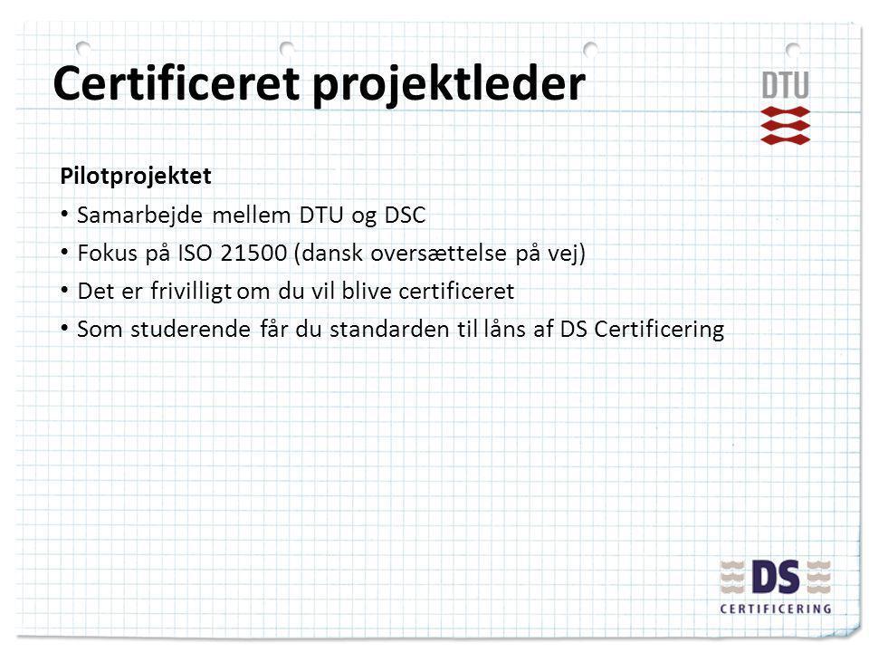 Certificeret projektleder Pilotprojektet Samarbejde mellem DTU og DSC Fokus på ISO 21500 (dansk oversættelse på vej) Det er frivilligt om du vil blive certificeret Som studerende får du standarden til låns af DS Certificering