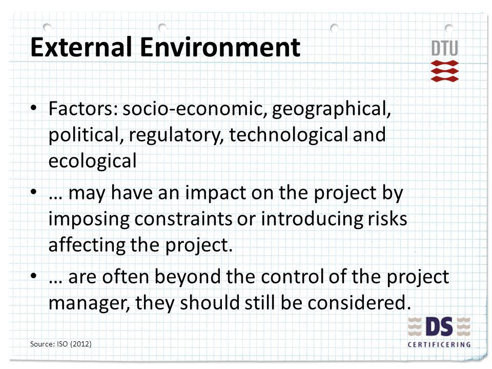 External Environment Factors: socio-economic, geographical, political, regulatory, technological and ecological … may have an impact on the project by imposing constraints or introducing risks affecting the project.