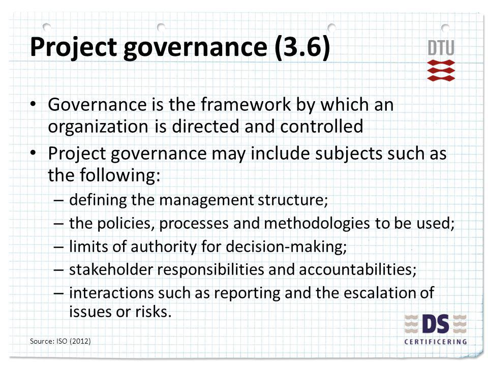 Project governance (3.6) Governance is the framework by which an organization is directed and controlled Project governance may include subjects such as the following: – defining the management structure; – the policies, processes and methodologies to be used; – limits of authority for decision-making; – stakeholder responsibilities and accountabilities; – interactions such as reporting and the escalation of issues or risks.