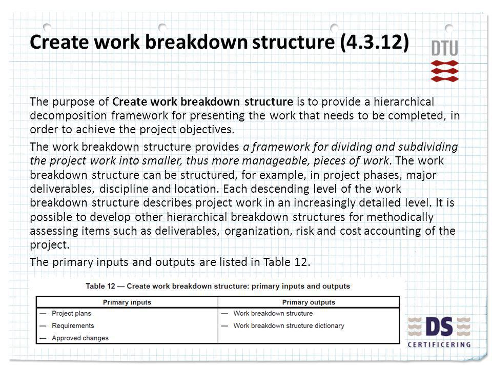 Create work breakdown structure (4.3.12) The purpose of Create work breakdown structure is to provide a hierarchical decomposition framework for presenting the work that needs to be completed, in order to achieve the project objectives.