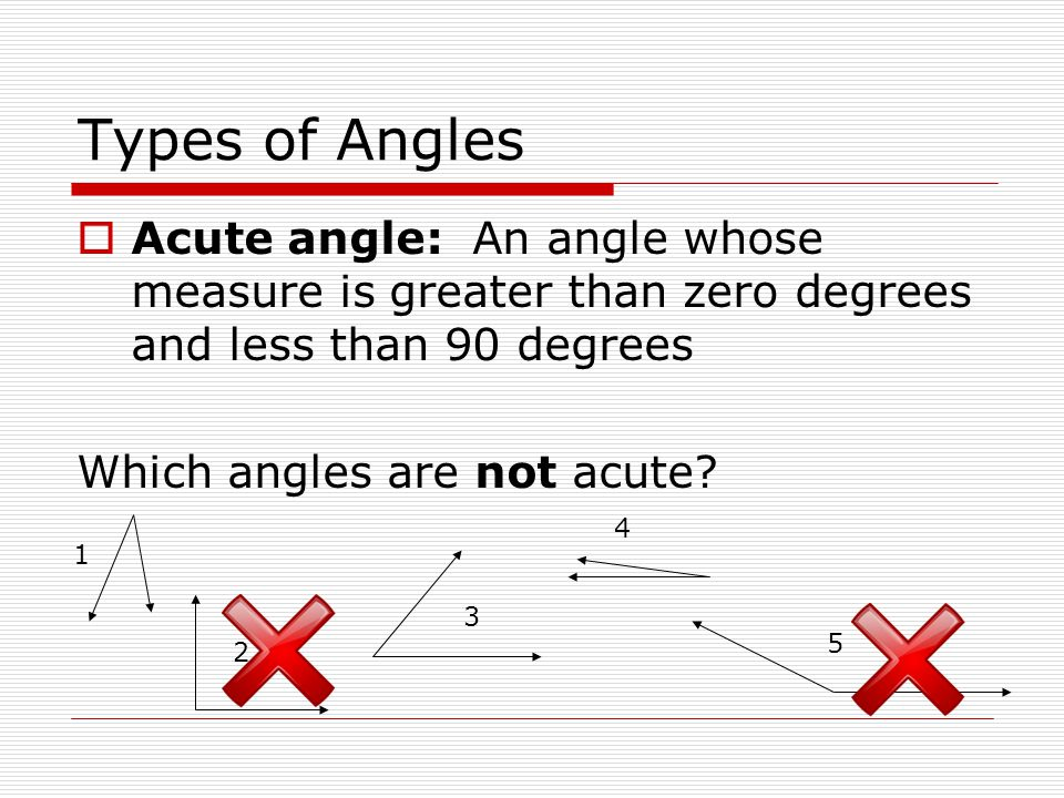 Types of Angles  Acute angle: An angle whose measure is greater than zero degrees and less than 90 degrees Which angles are not acute? 1 2 3 4 5