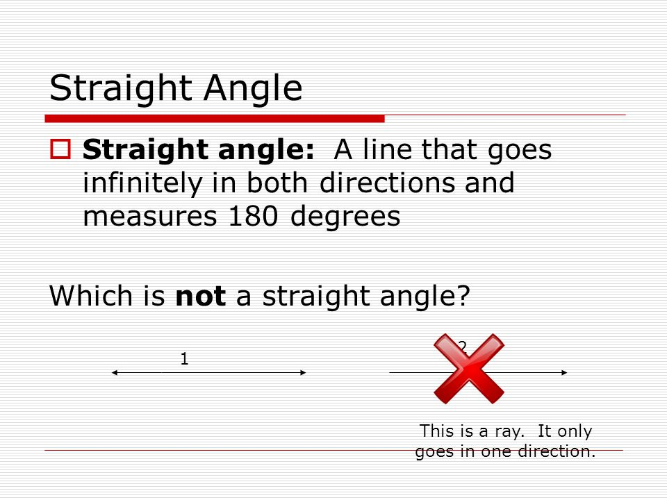 Straight Angle  Straight angle: A line that goes infinitely in both directions and measures 180 degrees Which is not a straight angle? 1 2 This is a