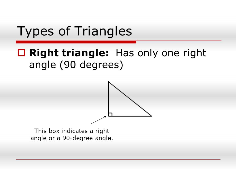 Types of Triangles  Right triangle: Has only one right angle (90 degrees) This box indicates a right angle or a 90-degree angle.