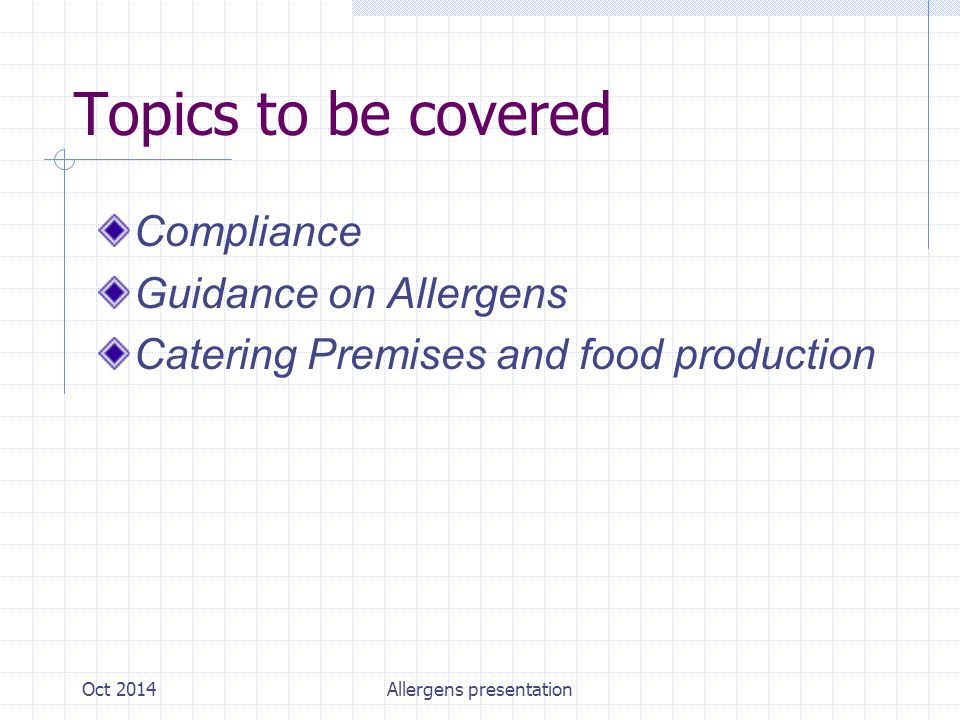 Oct 2014Allergens presentation Topics to be covered Compliance Guidance on Allergens Catering Premises and food production