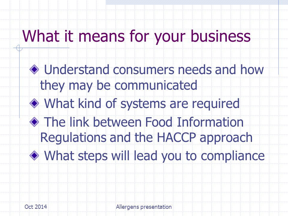 What it means for your business Understand consumers needs and how they may be communicated What kind of systems are required The link between Food Information Regulations and the HACCP approach What steps will lead you to compliance Oct 2014Allergens presentation