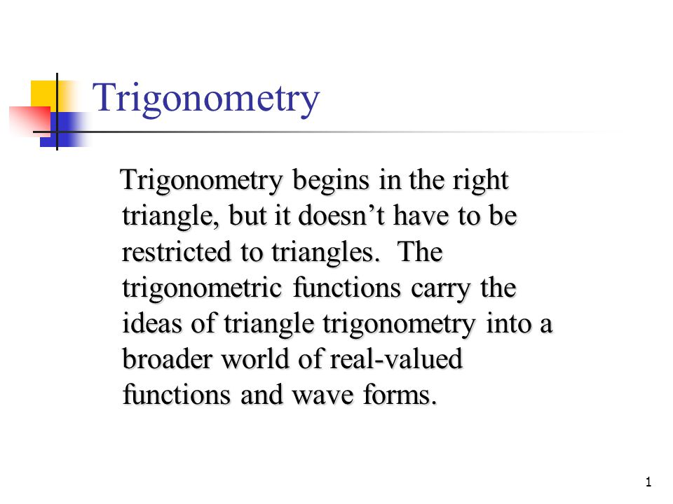 1 Trigonometry Trigonometry begins in the right triangle, but it doesn't have to be restricted to triangles.
