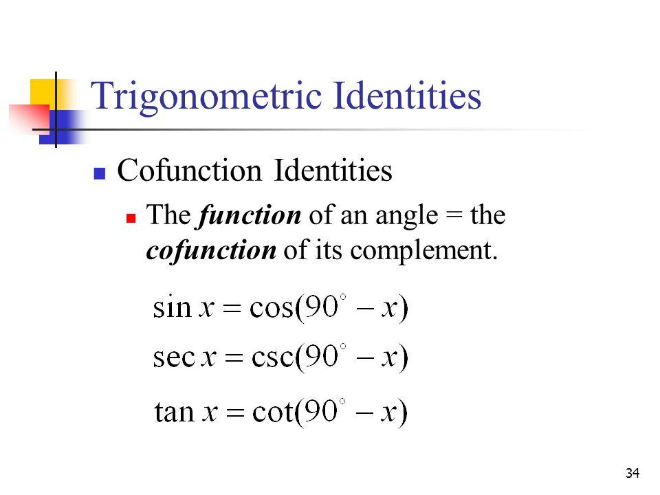 34 Trigonometric Identities Cofunction Identities The function of an angle = the cofunction of its complement.