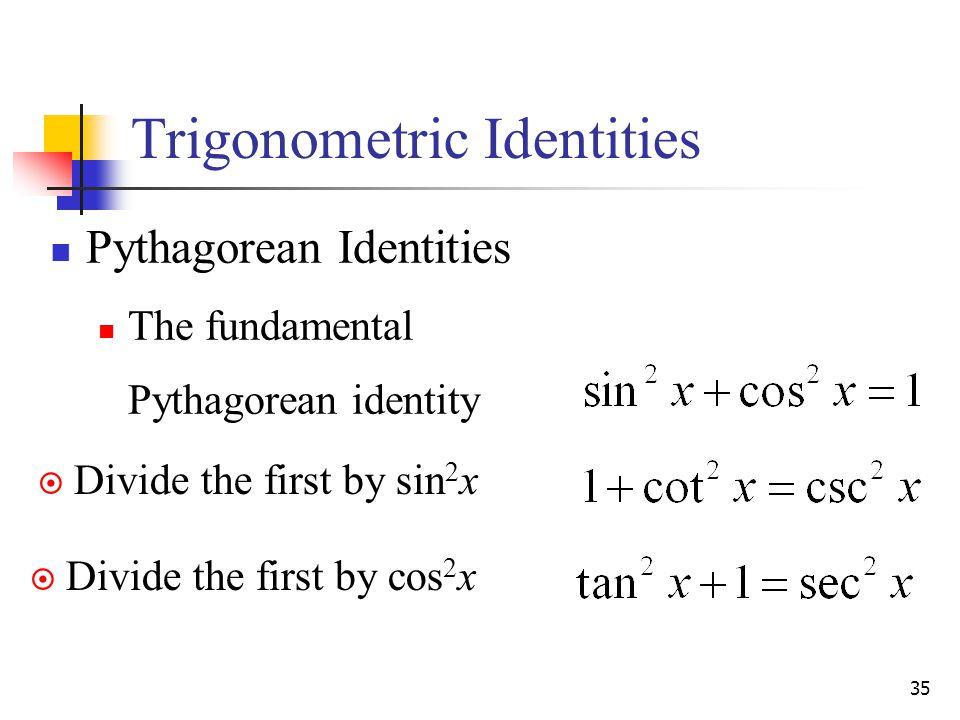 35 Trigonometric Identities Pythagorean Identities The fundamental Pythagorean identity  Divide the first by sin 2 x  Divide the first by cos 2 x
