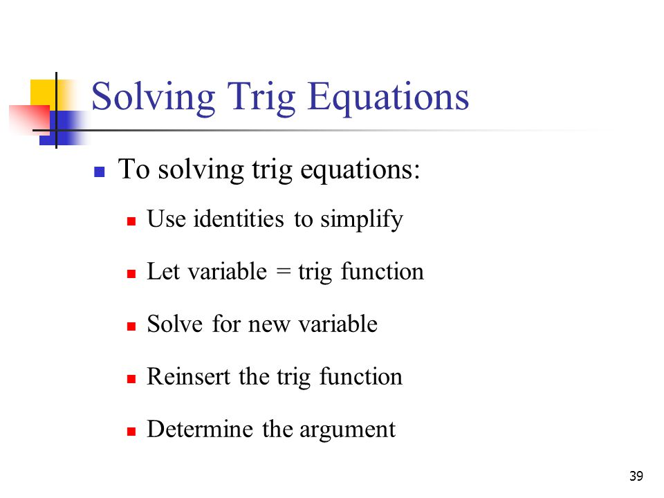 39 Solving Trig Equations To solving trig equations: Use identities to simplify Let variable = trig function Solve for new variable Reinsert the trig function Determine the argument