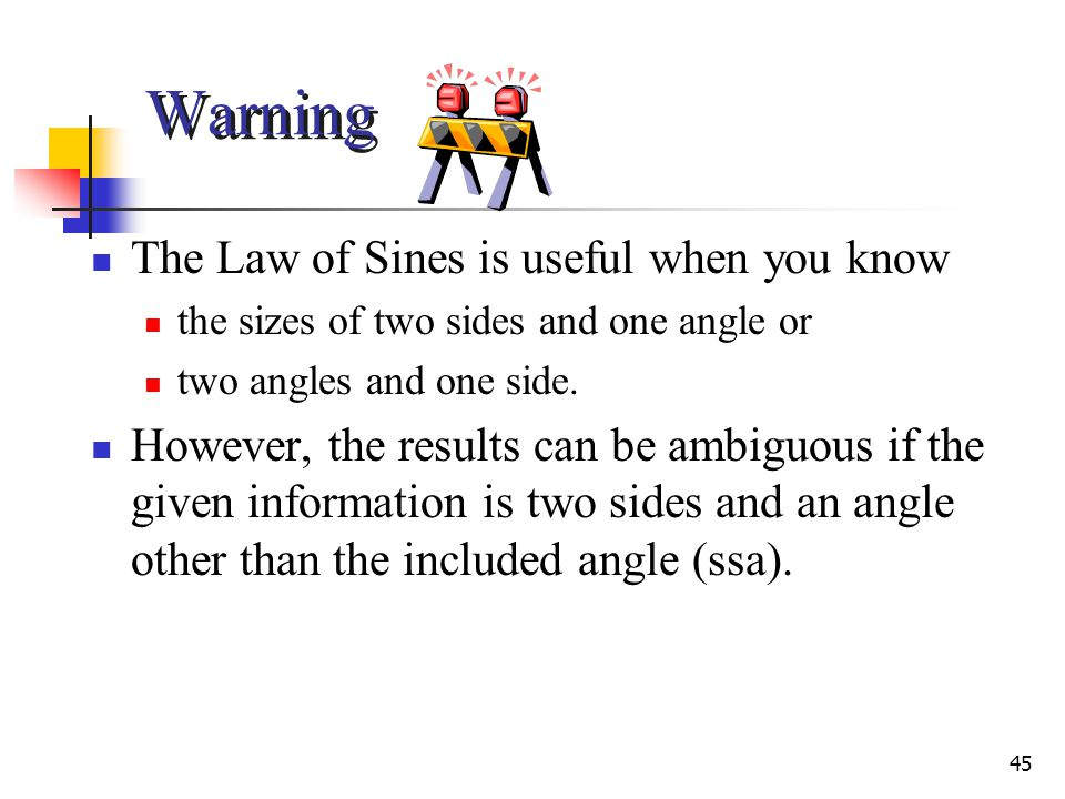 45 Warning The Law of Sines is useful when you know the sizes of two sides and one angle or two angles and one side.