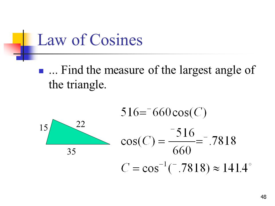 48... Find the measure of the largest angle of the triangle. 15 22 35 Law of Cosines