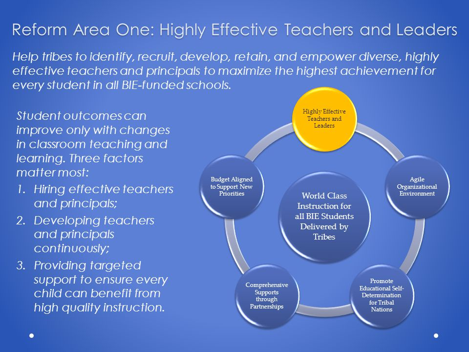 Reform Area One: Highly Effective Teachers and Leaders Help tribes to identify, recruit, develop, retain, and empower diverse, highly effective teachers and principals to maximize the highest achievement for every student in all BIE-funded schools.