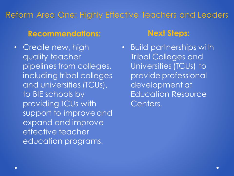 Recommendations: Next Steps: Create new, high quality teacher pipelines from colleges, including tribal colleges and universities (TCUs), to BIE schools by providing TCUs with support to improve and expand and improve effective teacher education programs.