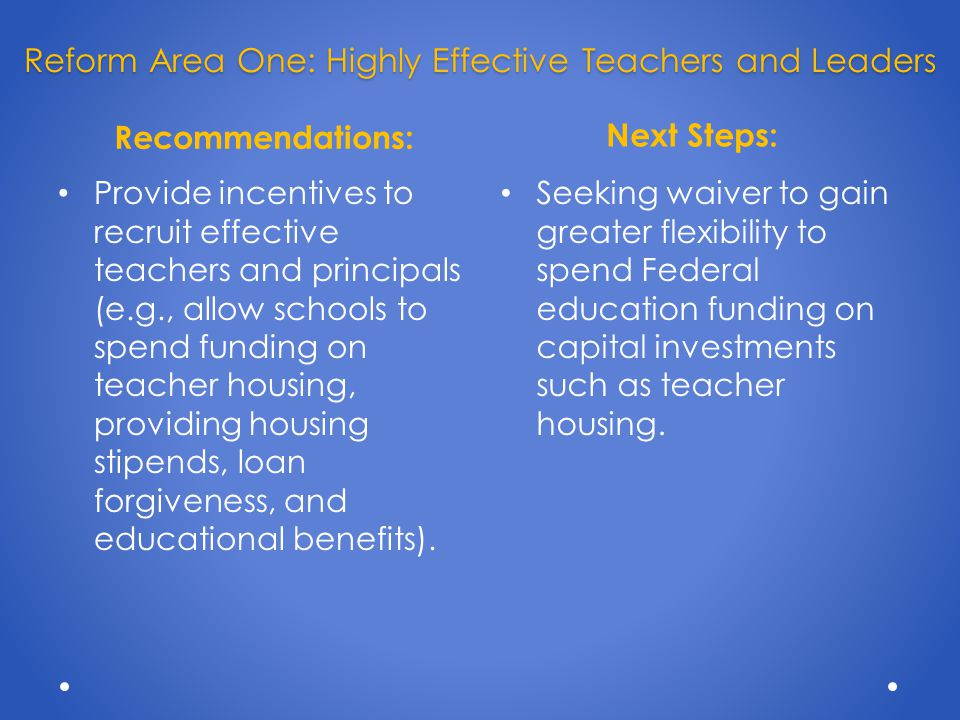 Recommendations: Next Steps: Provide incentives to recruit effective teachers and principals (e.g., allow schools to spend funding on teacher housing, providing housing stipends, loan forgiveness, and educational benefits).