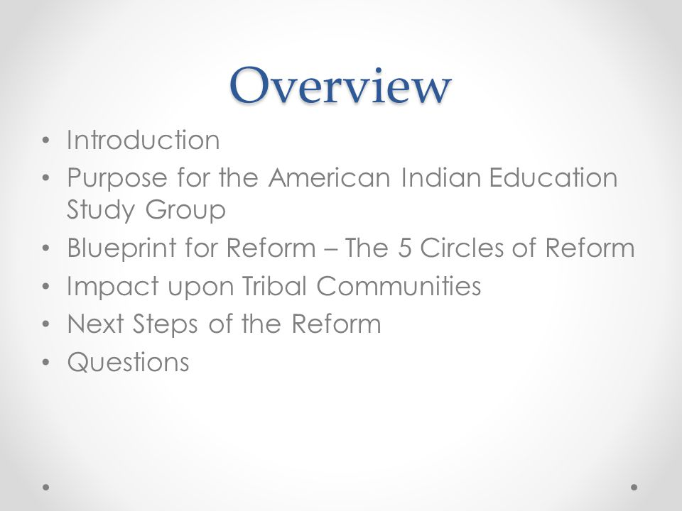 Overview Introduction Purpose for the American Indian Education Study Group Blueprint for Reform – The 5 Circles of Reform Impact upon Tribal Communities Next Steps of the Reform Questions