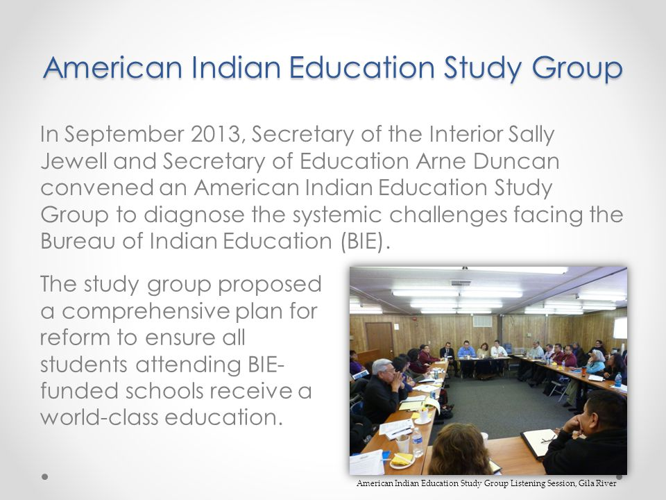 American Indian Education Study Group In September 2013, Secretary of the Interior Sally Jewell and Secretary of Education Arne Duncan convened an American Indian Education Study Group to diagnose the systemic challenges facing the Bureau of Indian Education (BIE).