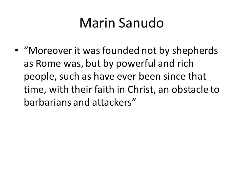 Marin Sanudo Moreover it was founded not by shepherds as Rome was, but by powerful and rich people, such as have ever been since that time, with their faith in Christ, an obstacle to barbarians and attackers