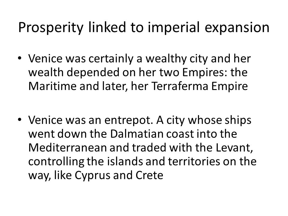 Prosperity linked to imperial expansion Venice was certainly a wealthy city and her wealth depended on her two Empires: the Maritime and later, her Terraferma Empire Venice was an entrepot.