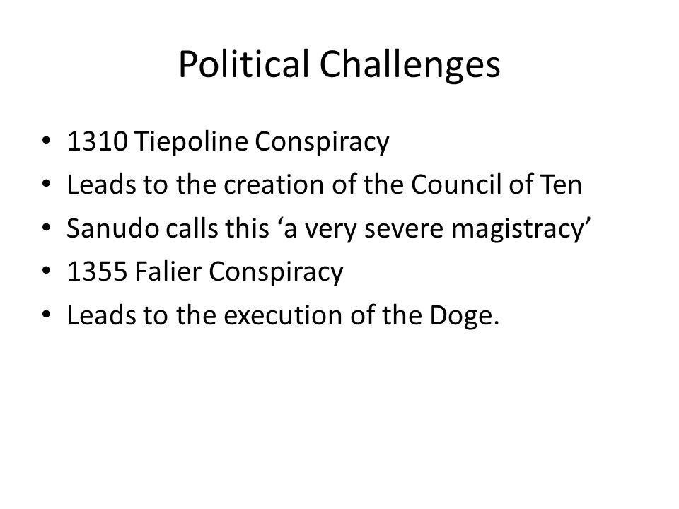 Political Challenges 1310 Tiepoline Conspiracy Leads to the creation of the Council of Ten Sanudo calls this 'a very severe magistracy' 1355 Falier Conspiracy Leads to the execution of the Doge.