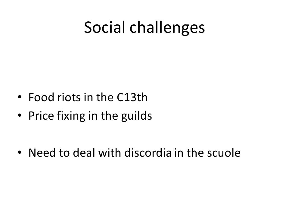 Social challenges Food riots in the C13th Price fixing in the guilds Need to deal with discordia in the scuole