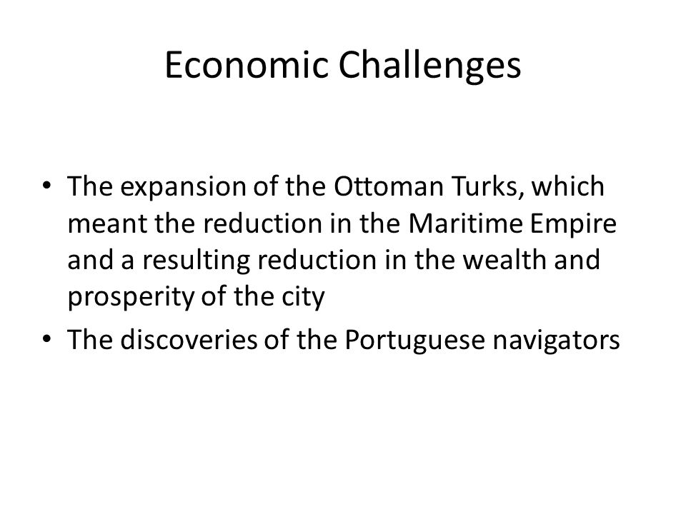 Economic Challenges The expansion of the Ottoman Turks, which meant the reduction in the Maritime Empire and a resulting reduction in the wealth and prosperity of the city The discoveries of the Portuguese navigators