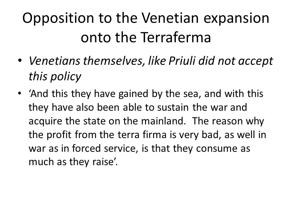 Opposition to the Venetian expansion onto the Terraferma Venetians themselves, like Priuli did not accept this policy 'And this they have gained by the sea, and with this they have also been able to sustain the war and acquire the state on the mainland.