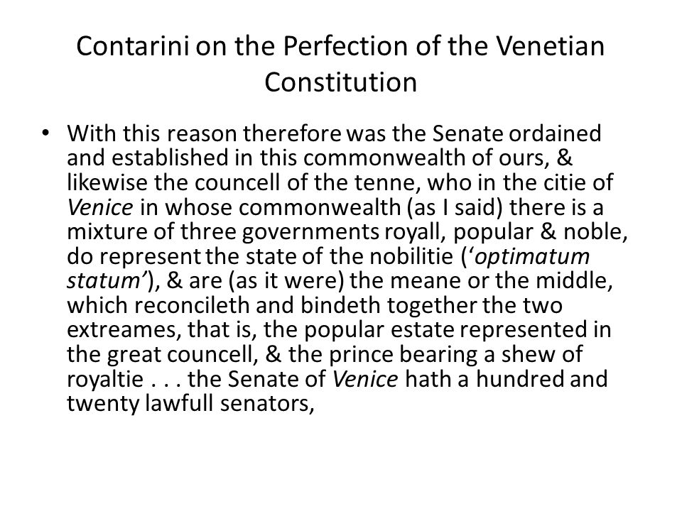 Contarini on the Perfection of the Venetian Constitution With this reason therefore was the Senate ordained and established in this commonwealth of ours, & likewise the councell of the tenne, who in the citie of Venice in whose commonwealth (as I said) there is a mixture of three governments royall, popular & noble, do represent the state of the nobilitie ('optimatum statum'), & are (as it were) the meane or the middle, which reconcileth and bindeth together the two extreames, that is, the popular estate represented in the great councell, & the prince bearing a shew of royaltie...