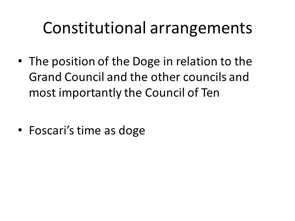 Constitutional arrangements The position of the Doge in relation to the Grand Council and the other councils and most importantly the Council of Ten Foscari's time as doge