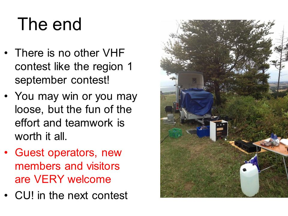 The end There is no other VHF contest like the region 1 september contest! You may win or you may loose, but the fun of the effort and teamwork is wor
