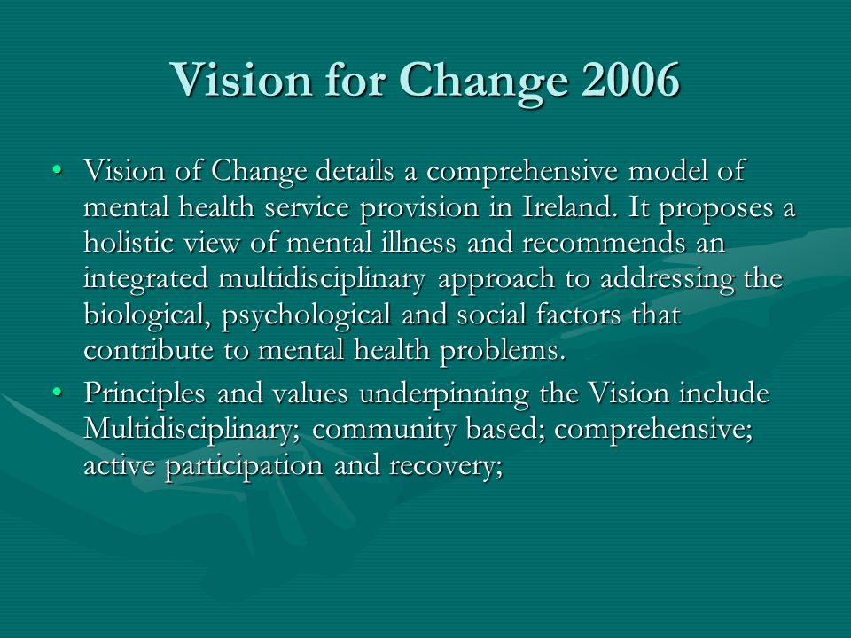 Vision for Change 2006 Vision of Change details a comprehensive model of mental health service provision in Ireland. It proposes a holistic view of me