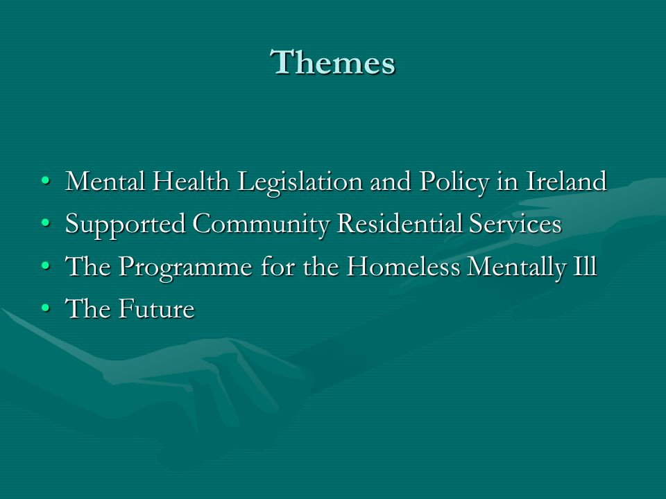 Themes Mental Health Legislation and Policy in IrelandMental Health Legislation and Policy in Ireland Supported Community Residential ServicesSupported Community Residential Services The Programme for the Homeless Mentally IllThe Programme for the Homeless Mentally Ill The FutureThe Future