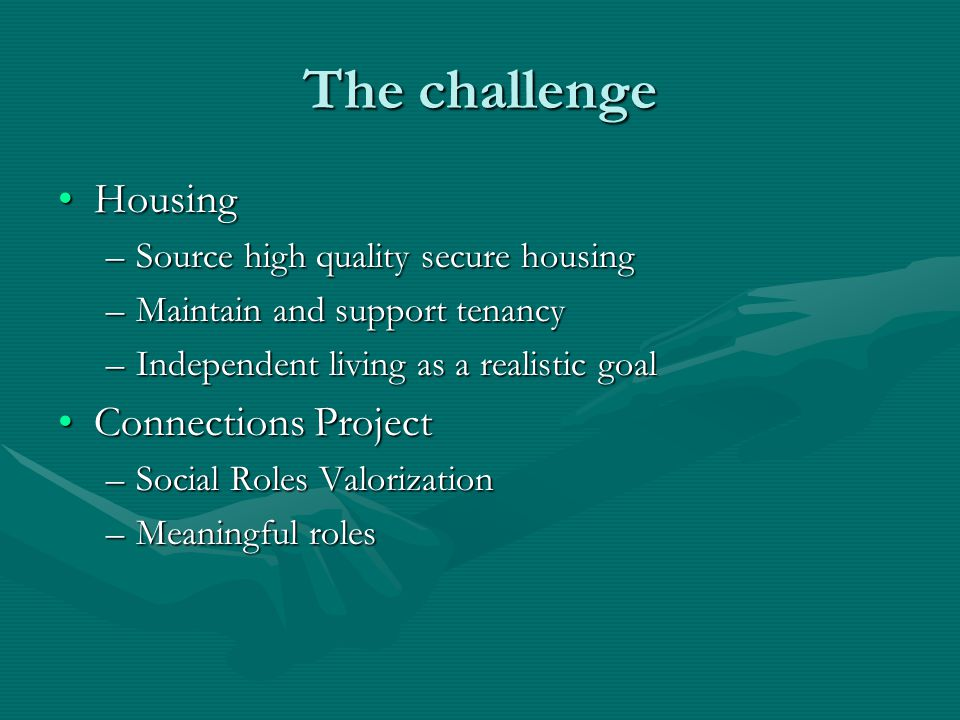 The challenge HousingHousing –Source high quality secure housing –Maintain and support tenancy –Independent living as a realistic goal Connections Pro
