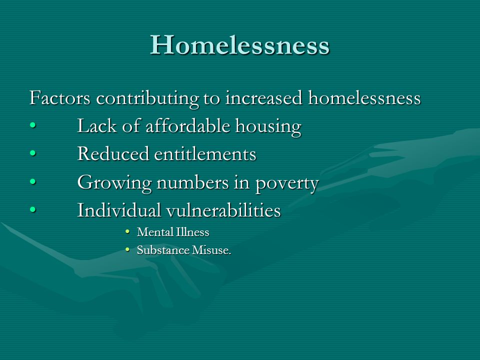 Homelessness Factors contributing to increased homelessness Lack of affordable housingLack of affordable housing Reduced entitlementsReduced entitleme