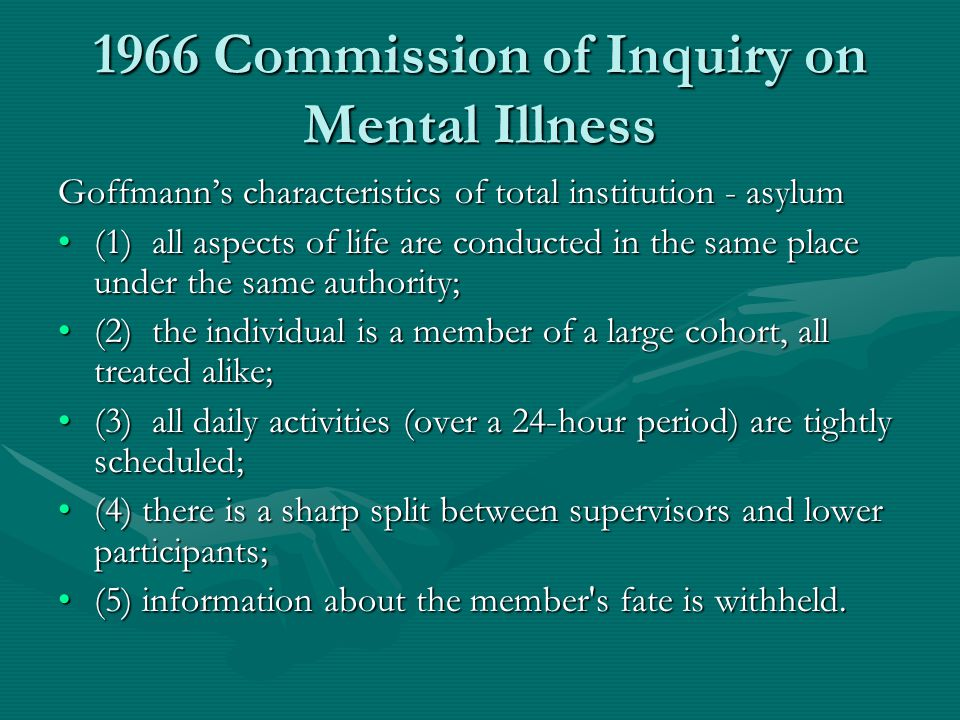 1966 Commission of Inquiry on Mental Illness Goffmann's characteristics of total institution - asylum (1) all aspects of life are conducted in the sam