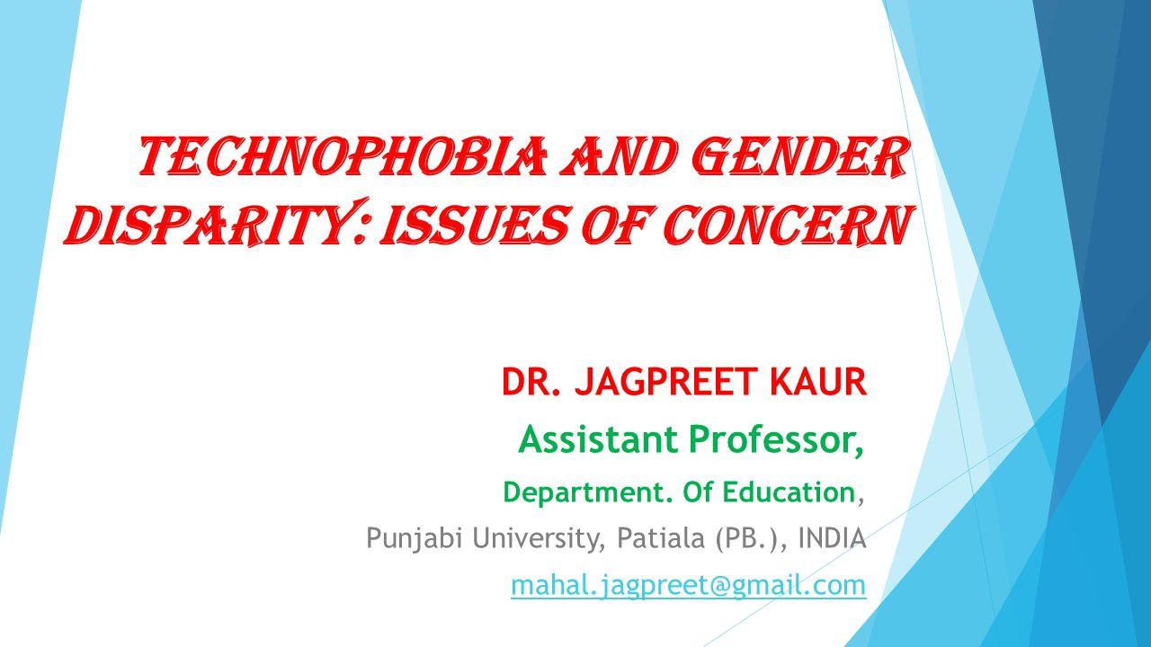 Technophobia and Gender Disparity: Issues of Concern DR. JAGPREET KAUR Assistant Professor, Department. Of Education, Punjabi University, Patiala (PB.
